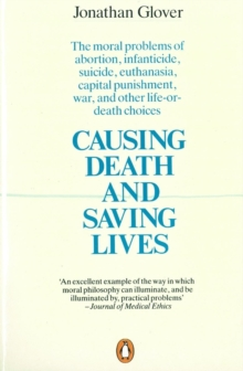 Causing Death and Saving Lives : The Moral Problems of Abortion, Infanticide, Suicide, Euthanasia, Capital Punishment, War and Other Life-or-death Choices, Paperback Book