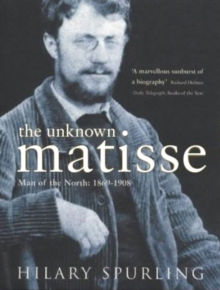 The Unknown Matisse : Man of the North: 1869-1908 v. 1, Paperback