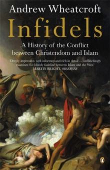 Infidels : A History of the Conflict Between Christendom and Islam, Paperback Book