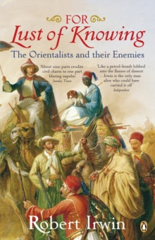 For Lust of Knowing : The Orientalists and Their Enemies, Paperback Book