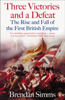 Three Victories and a Defeat : The Rise and Fall of the First British Empire, 1714-1783, Paperback