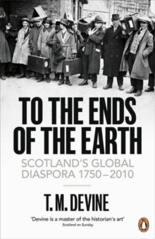 To the Ends of the Earth : Scotland's Global Diaspora, 1750-2010, Paperback