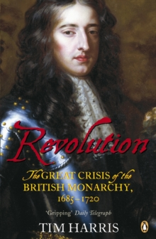 The Revolution : The Great Crisis of the British Monarchy, 1685-1720, Paperback Book