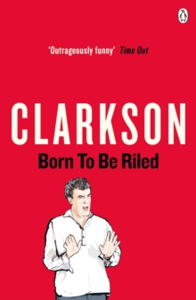 Born to be Riled : The Collected Writings of Jeremy Clarkson, Paperback