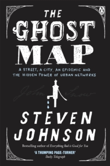 The Ghost Map : A Street, an Epidemic and the Hidden Power of Urban Networks, Paperback
