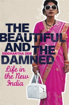 The Beautiful and the Damned : Life in the New India, Paperback