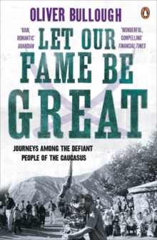 Let Our Fame be Great : Journeys Among the Defiant People of the Caucasus, Paperback