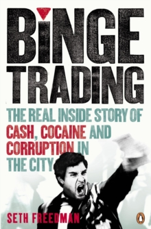 Binge Trading : The Real Inside Story of Cash, Cocaine and Corruption in the City, Paperback