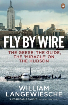 Fly By Wire : The Geese, the Glide, the 'Miracle' on the Hudson, Paperback