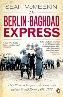 The Berlin-Baghdad Express : The Ottoman Empire and Germany's Bid for World Power, 1898-1918, Paperback