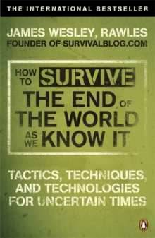 How to Survive the End of the World as We Know it : Tactics, Techniques and Technologies for Uncertain Times, Paperback