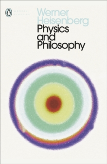Physics and Philosophy : The Revolution in Modern Science, Paperback