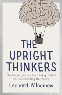 The Upright Thinkers : The Human Journey from Living in Trees to Understanding the Cosmos, Hardback