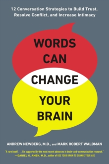 Words Can Change Your Brain : 12 Conversation Strategies to Build Trust, Resolve Conflict, and Increase Intimacy, Paperback Book