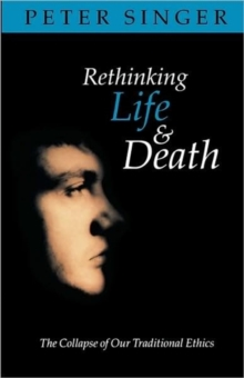 Rethinking Life and Death : The Collapse of Our Traditional Ethics, Paperback