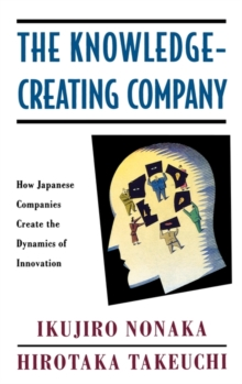 The Knowledge-creating Company : How Japanese Companies Create the Dynamics of Innovation, Hardback