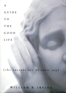 A Guide to the Good Life : The Ancient Art of Stoic Joy, Hardback Book