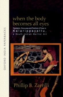 When the Body Becomes All Eyes : Paradigms, Discourses and Practices of Power in Kalarippayattu, a South Indian Martial Art, Paperback
