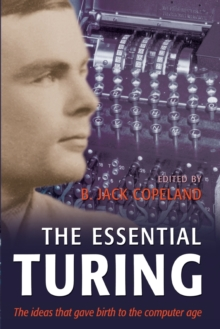 The Essential Turing : Seminal Writings in Computing, Logic, Philosophy, Artificial Intelligence, and Artificial Life, Plus the Secrets of Enigma, Paperback Book