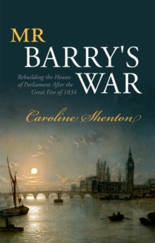 Mr Barry's War : Rebuilding the Houses of Parliament After the Great Fire of 1834, Hardback