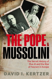 The Pope and Mussolini : The Secret History of Pius XI and the Rise of Fascism in Europe, Hardback