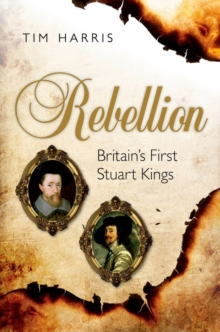 Rebellion : Britain's First Stuart Kings, 1567-1642, Hardback Book