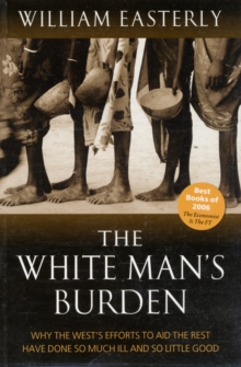 The White Man's Burden : Why the West's Efforts to Aid the Rest Have Done So Much Ill and So Little Good, Paperback