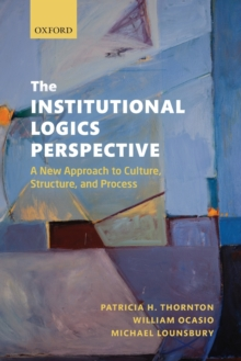 The Institutional Logics Perspective : A New Approach to Culture, Structure and Process, Paperback Book