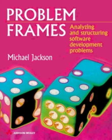 Problem Frames and Methods : Analysing and Structuring Software Development Problems, Paperback Book