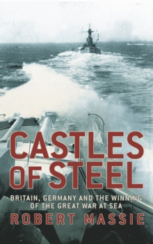 Castles of Steel : Britain, Germany and the Winning of the Great War at Sea, Hardback