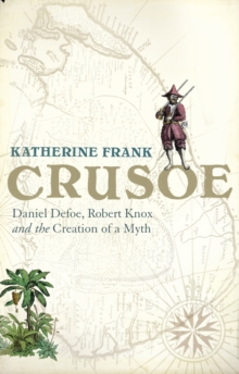 Crusoe : Daniel Defoe, Robert Knox and the Creation of a Myth, Hardback Book