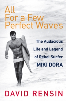 All for a Few Perfect Waves : The Audacious Life and Legend of Rebel Surfer Miki Dora, Paperback