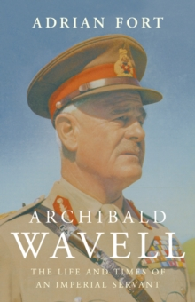 Archibald Wavell : The Life and Times of an Imperial Servant, Hardback