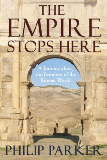 The Empire Stops Here : A Journey Along the Frontiers of the Roman World, Hardback
