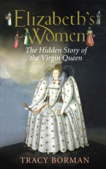 Elizabeth's Women : The Hidden Story of the Virgin Queen, Hardback