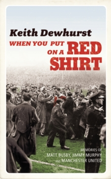 When You Put on a Red Shirt : The Dreamers and Their Dreams - Memories of Matt Busby, Jimmy Murphy and Manchester United, Hardback Book