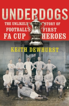 Underdogs : The Unlikely Story of Football's First FA Cup Heroes, Paperback