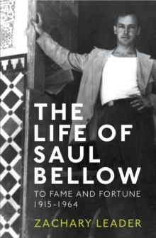 The Life of Saul Bellow : To Fame and Fortune, 1915-1964, Hardback Book