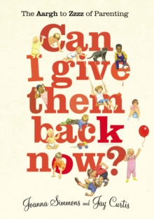 Can I Give Them Back Now? : The Aargh to Zzzz of Parenting, Paperback Book