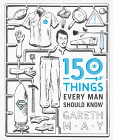 150 Things Every Man Should Know : Telling You the Things Your Best Friend Can't, Paperback Book