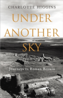 Under Another Sky : Journeys in Roman Britain, Hardback Book