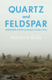 Quartz and Feldspar : Dartmoor - a British Landscape in Modern Times, Hardback