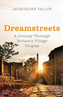 Dreamstreets : A Journey Through Britain's Village Utopias, Hardback