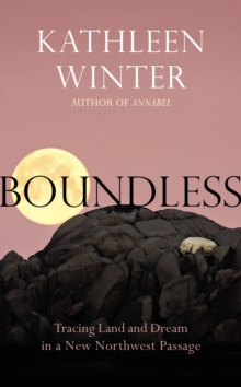 Boundless : Tracing Land and Dream in a New Northwest Passage, Hardback