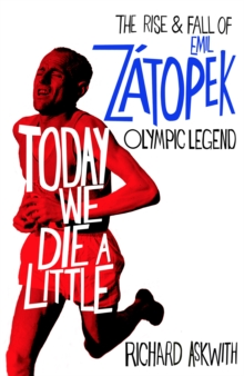 Today We Die a Little : The Rise and Fall of Emil Zatopek, Olympic Legend, Hardback