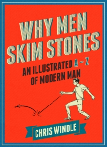 Why Men Skim Stones : An Illustrated A-Z of Modern Man, Hardback