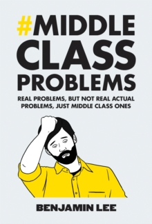 Middle Class Problems : Problems but Not Real Actual Problems, Just Middle Class Ones, Hardback Book