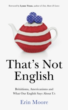 That's Not English : Britishisms, Americanisms and What Our English Says About Us, Hardback
