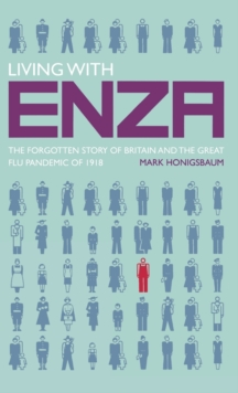 Living with ENZA : The Forgotten Story of Britain and the Great Flu Pandemic of 1918, Hardback Book