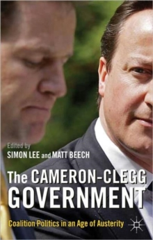 The Cameron-Clegg Government : Coalition Politics in an Age of Austerity, Paperback